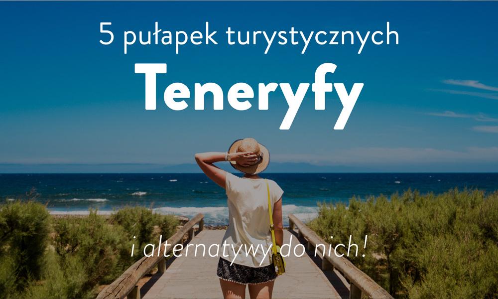 5 Pulapek Turystycznych Na Teneryfie I Ich Fajne Alternatywy